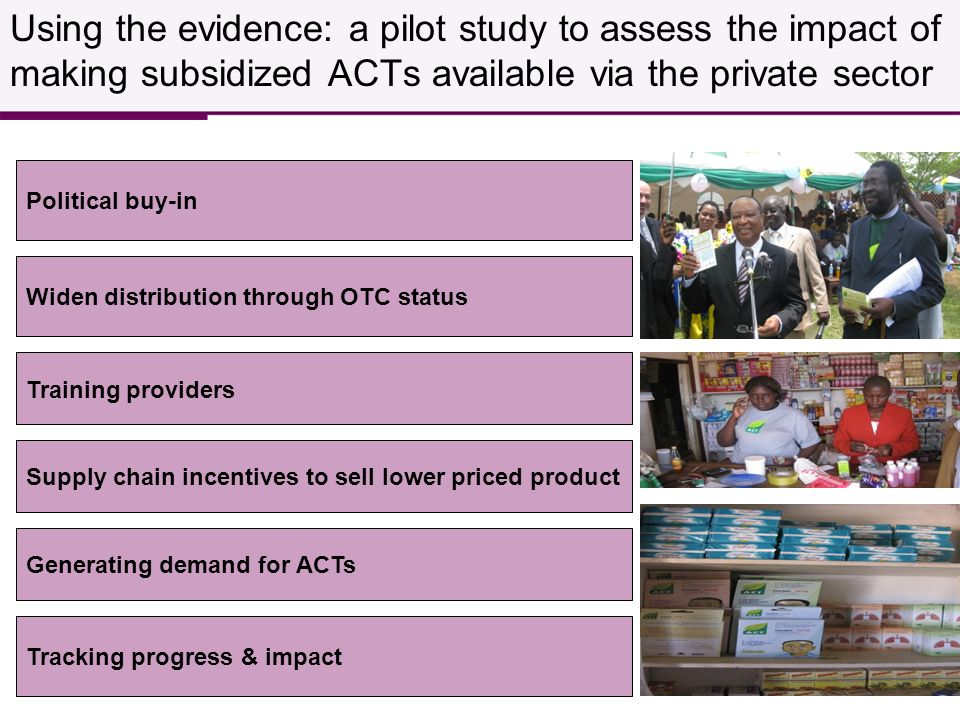 Widen distribution through OTC status Supply chain incentives to sell lower priced product Generating demand for ACTs Training providers Tracking progress & impact Using the evidence: a pilot study to assess the impact of making subsidized ACTs available via the private sector Political buy-in