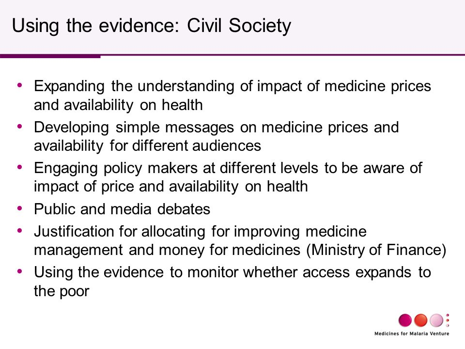 Using the evidence: Civil Society Expanding the understanding of impact of medicine prices and availability on health Developing simple messages on medicine prices and availability for different audiences Engaging policy makers at different levels to be aware of impact of price and availability on health Public and media debates Justification for allocating for improving medicine management and money for medicines (Ministry of Finance) Using the evidence to monitor whether access expands to the poor