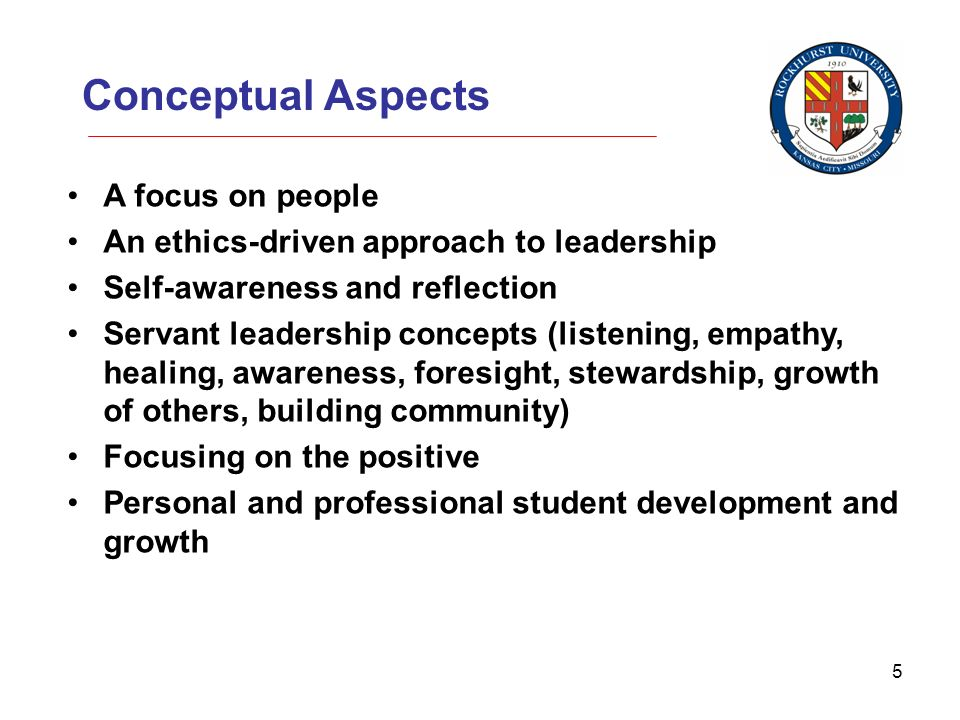 5 Conceptual Aspects A focus on people An ethics-driven approach to leadership Self-awareness and reflection Servant leadership concepts (listening, empathy, healing, awareness, foresight, stewardship, growth of others, building community) Focusing on the positive Personal and professional student development and growth