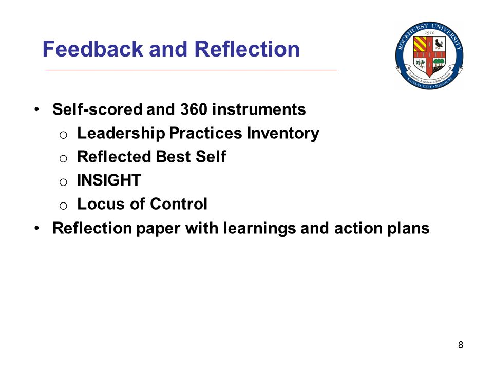 8 Feedback and Reflection Self-scored and 360 instruments o Leadership Practices Inventory o Reflected Best Self o INSIGHT o Locus of Control Reflection paper with learnings and action plans