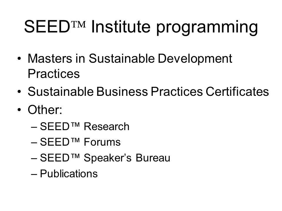 SEED Institute programming Masters in Sustainable Development Practices Sustainable Business Practices Certificates Other: –SEED Research –SEED Forums –SEED Speakers Bureau –Publications