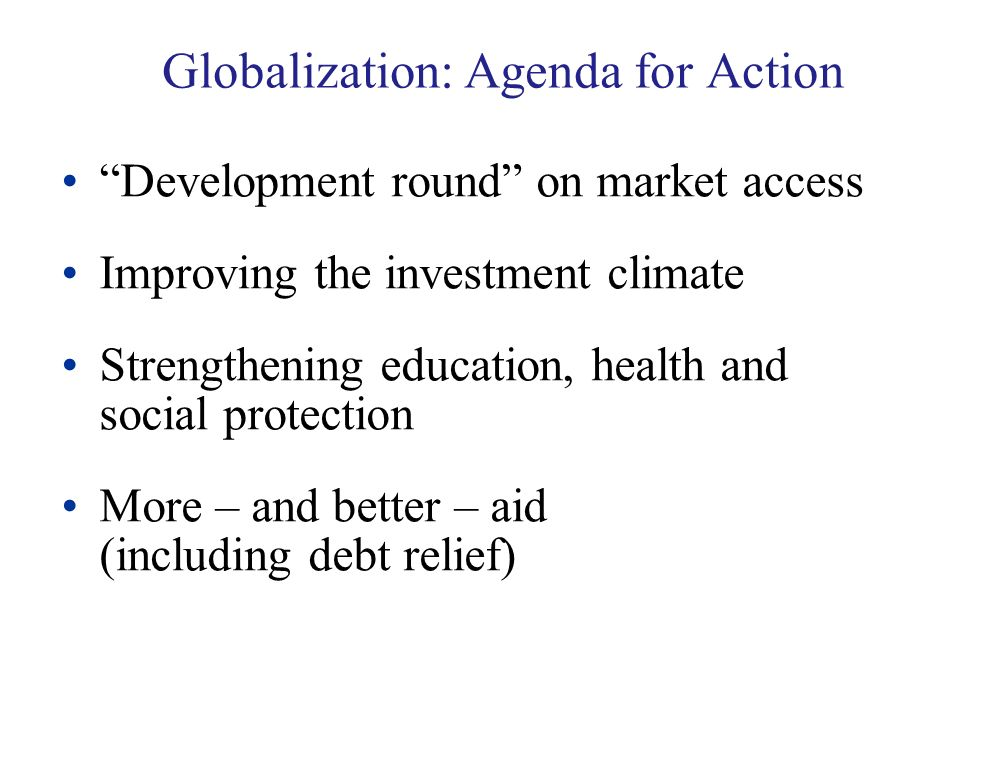 Globalization: Agenda for Action Development round on market access Improving the investment climate Strengthening education, health and social protection More – and better – aid (including debt relief)