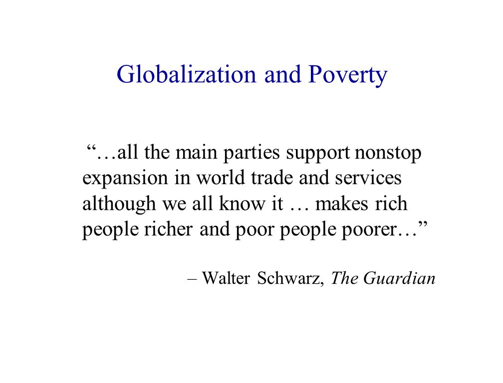 Globalization and Poverty …all the main parties support nonstop expansion in world trade and services although we all know it … makes rich people richer and poor people poorer… – Walter Schwarz, The Guardian