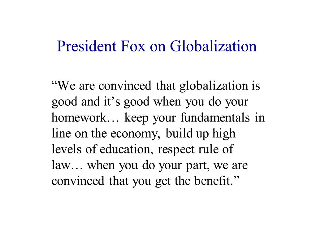 President Fox on Globalization We are convinced that globalization is good and its good when you do your homework… keep your fundamentals in line on the economy, build up high levels of education, respect rule of law… when you do your part, we are convinced that you get the benefit.