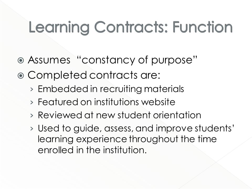 Assumes constancy of purpose Completed contracts are: Embedded in recruiting materials Featured on institutions website Reviewed at new student orientation Used to guide, assess, and improve students learning experience throughout the time enrolled in the institution.