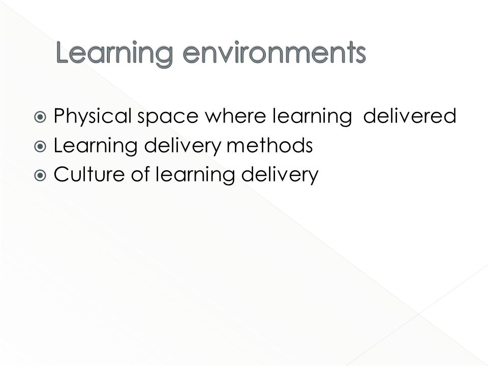 Physical space where learning delivered Learning delivery methods Culture of learning delivery