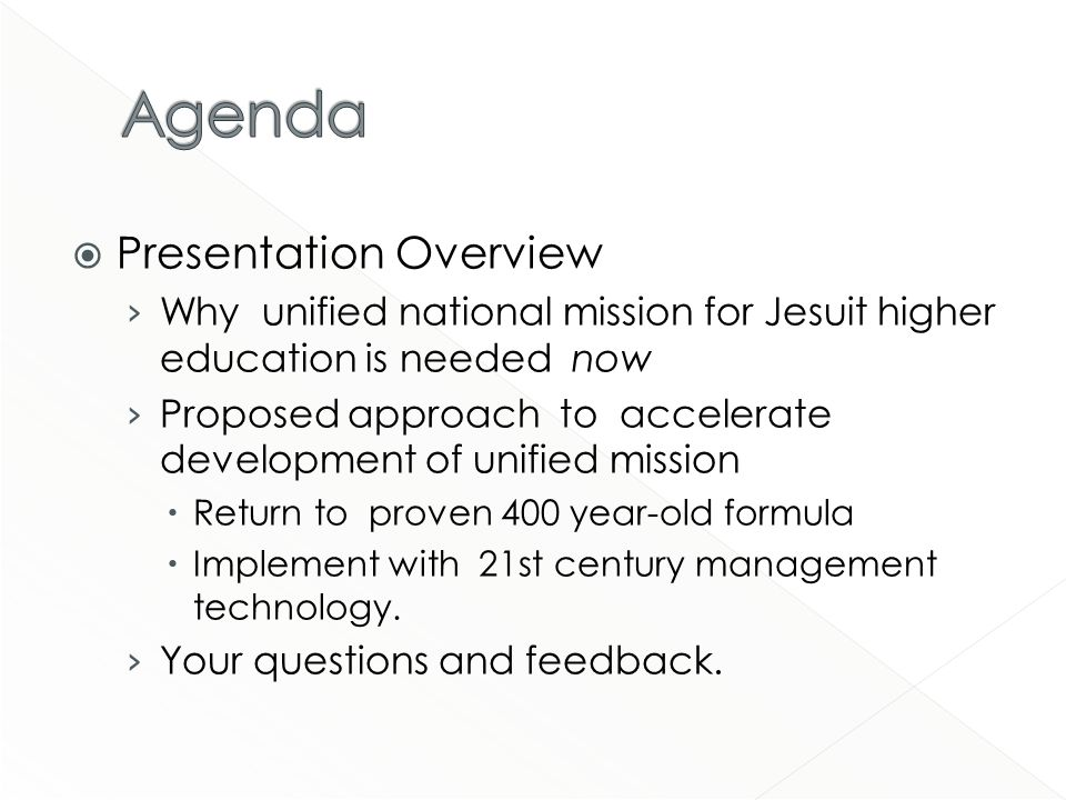 Presentation Overview Why unified national mission for Jesuit higher education is needed now Proposed approach to accelerate development of unified mission Return to proven 400 year-old formula Implement with 21st century management technology.