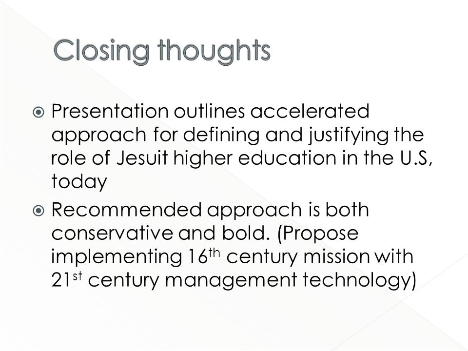 Presentation outlines accelerated approach for defining and justifying the role of Jesuit higher education in the U.S, today Recommended approach is both conservative and bold.