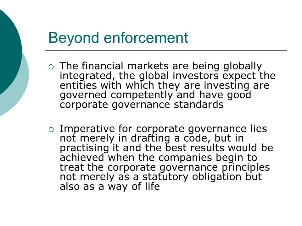 Beyond enforcement The financial markets are being globally integrated, the global investors expect the entities with which they are investing are governed competently and have good corporate governance standards Imperative for corporate governance lies not merely in drafting a code, but in practising it and the best results would be achieved when the companies begin to treat the corporate governance principles not merely as a statutory obligation but also as a way of life