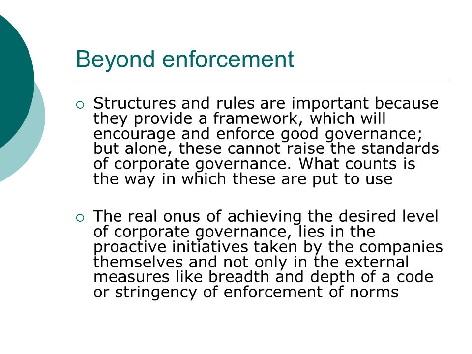 Beyond enforcement Structures and rules are important because they provide a framework, which will encourage and enforce good governance; but alone, these cannot raise the standards of corporate governance.