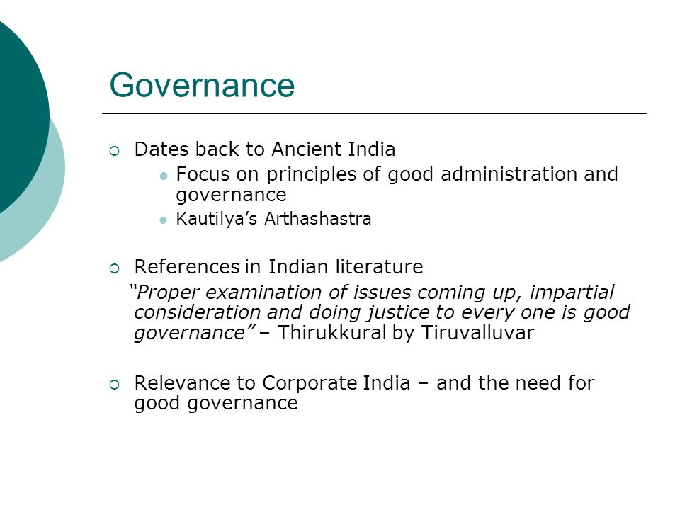 Governance Dates back to Ancient India Focus on principles of good administration and governance Kautilyas Arthashastra References in Indian literature Proper examination of issues coming up, impartial consideration and doing justice to every one is good governance – Thirukkural by Tiruvalluvar Relevance to Corporate India – and the need for good governance