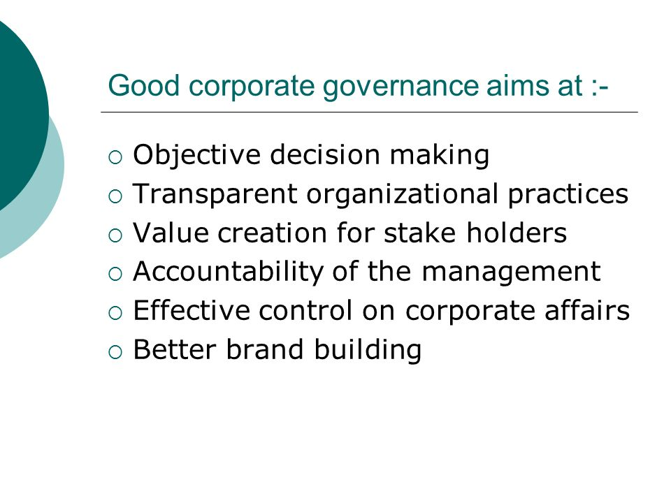 Good corporate governance aims at :- Objective decision making Transparent organizational practices Value creation for stake holders Accountability of the management Effective control on corporate affairs Better brand building