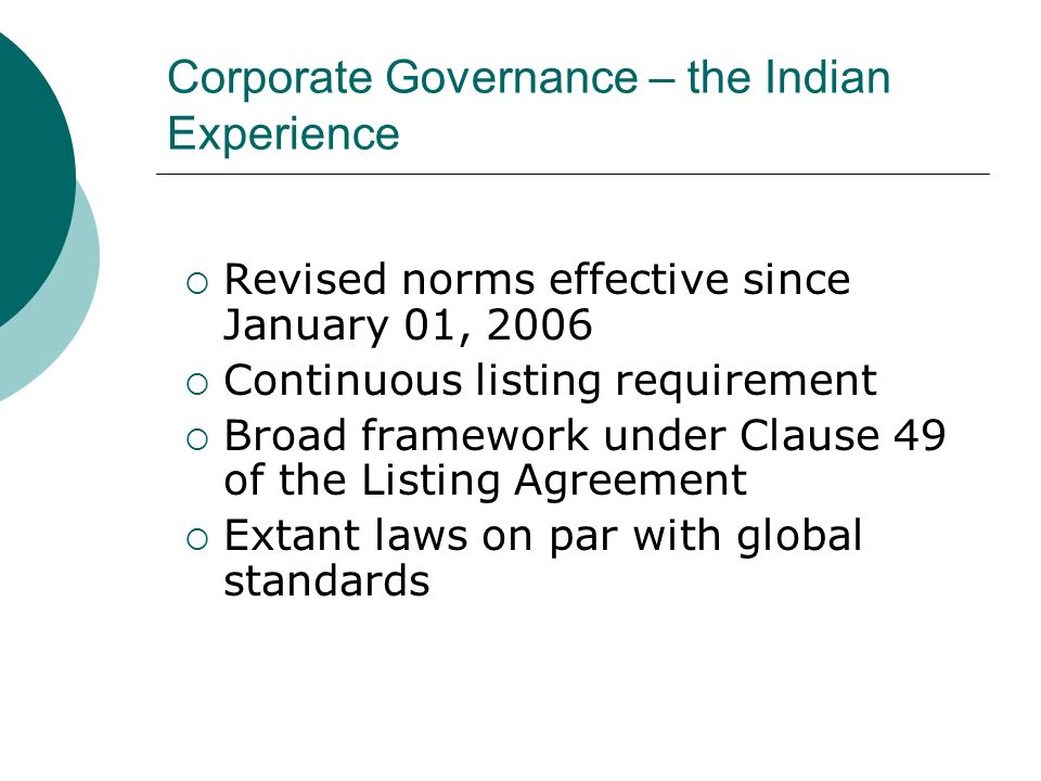 Corporate Governance – the Indian Experience Revised norms effective since January 01, 2006 Continuous listing requirement Broad framework under Clause 49 of the Listing Agreement Extant laws on par with global standards