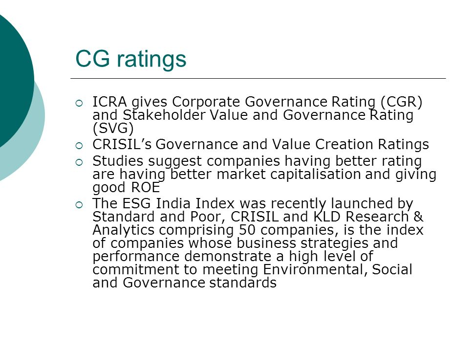 CG ratings ICRA gives Corporate Governance Rating (CGR) and Stakeholder Value and Governance Rating (SVG) CRISILs Governance and Value Creation Ratings Studies suggest companies having better rating are having better market capitalisation and giving good ROE The ESG India Index was recently launched by Standard and Poor, CRISIL and KLD Research & Analytics comprising 50 companies, is the index of companies whose business strategies and performance demonstrate a high level of commitment to meeting Environmental, Social and Governance standards