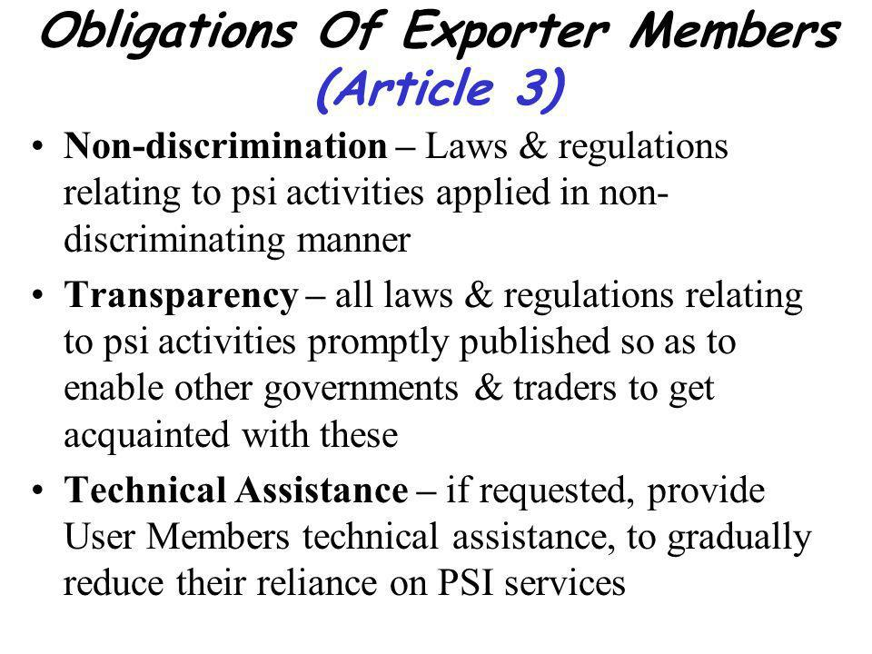 Obligations Of Exporter Members (Article 3) Non-discrimination – Laws & regulations relating to psi activities applied in non- discriminating manner Transparency – all laws & regulations relating to psi activities promptly published so as to enable other governments & traders to get acquainted with these Technical Assistance – if requested, provide User Members technical assistance, to gradually reduce their reliance on PSI services