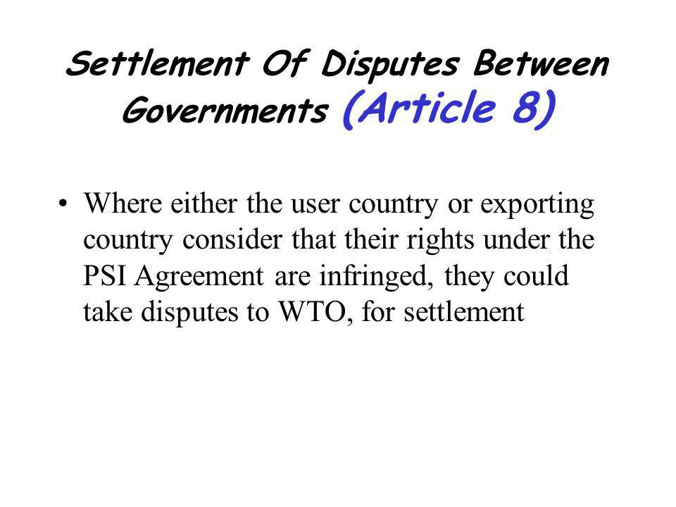 Settlement Of Disputes Between Governments (Article 8) Where either the user country or exporting country consider that their rights under the PSI Agreement are infringed, they could take disputes to WTO, for settlement
