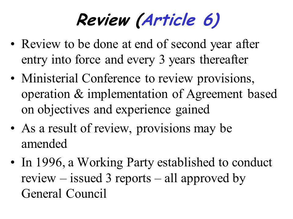 Review (Article 6) Review to be done at end of second year after entry into force and every 3 years thereafter Ministerial Conference to review provisions, operation & implementation of Agreement based on objectives and experience gained As a result of review, provisions may be amended In 1996, a Working Party established to conduct review – issued 3 reports – all approved by General Council