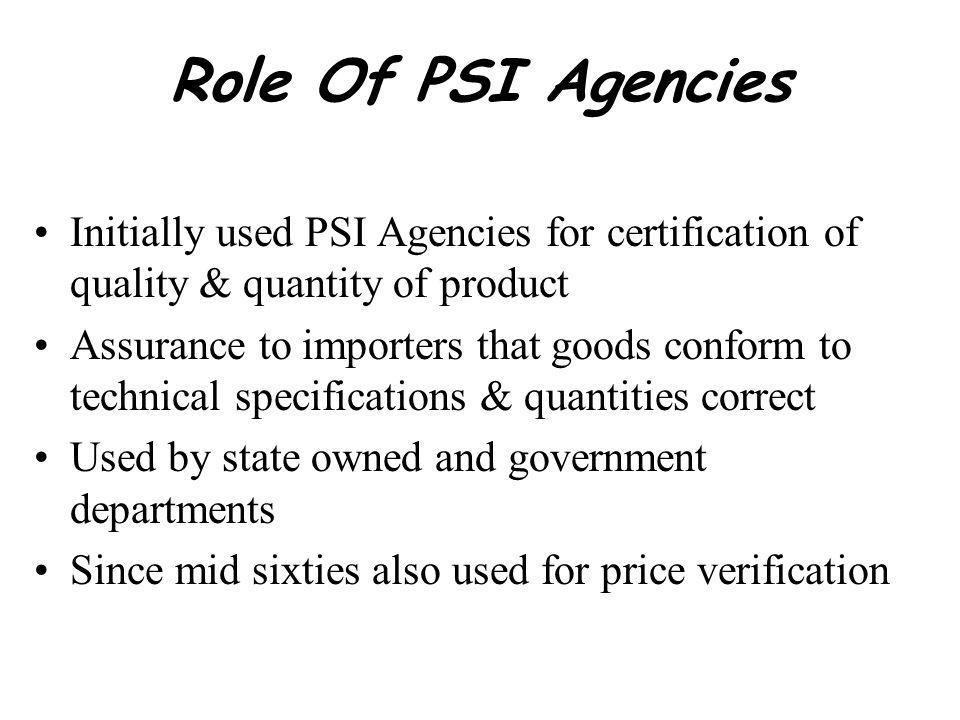 Role Of PSI Agencies Initially used PSI Agencies for certification of quality & quantity of product Assurance to importers that goods conform to technical specifications & quantities correct Used by state owned and government departments Since mid sixties also used for price verification