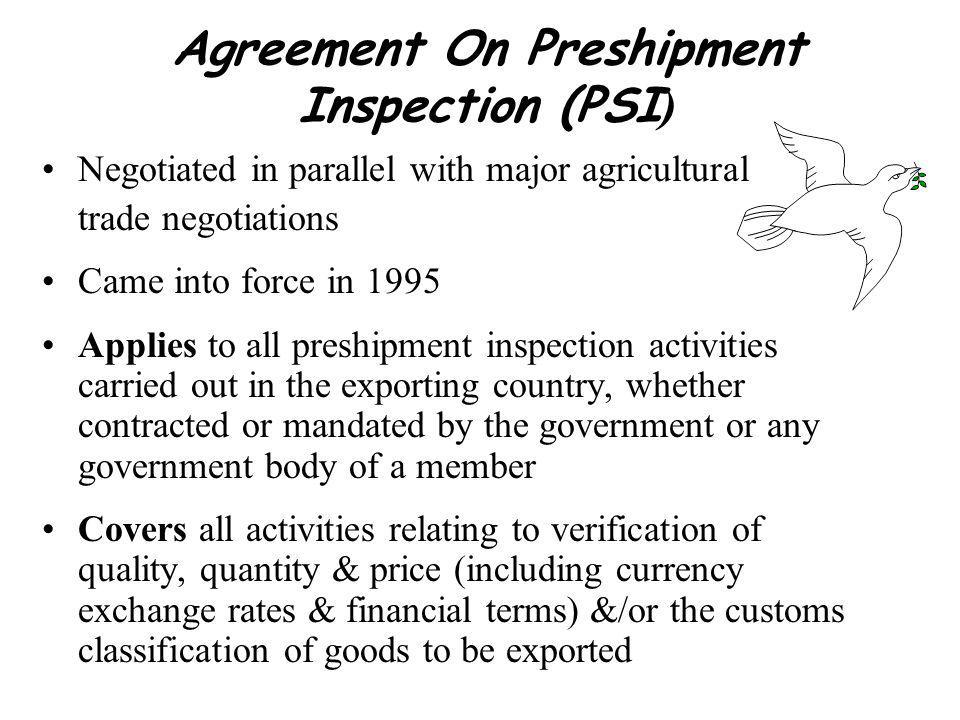 Agreement On Preshipment Inspection (PSI ) Negotiated in parallel with major agricultural trade negotiations Came into force in 1995 Applies to all preshipment inspection activities carried out in the exporting country, whether contracted or mandated by the government or any government body of a member Covers all activities relating to verification of quality, quantity & price (including currency exchange rates & financial terms) &/or the customs classification of goods to be exported