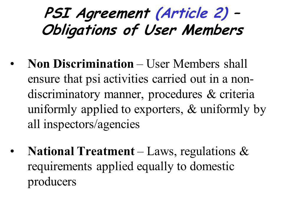 PSI Agreement (Article 2) – Obligations of User Members Non Discrimination – User Members shall ensure that psi activities carried out in a non- discriminatory manner, procedures & criteria uniformly applied to exporters, & uniformly by all inspectors/agencies National Treatment – Laws, regulations & requirements applied equally to domestic producers