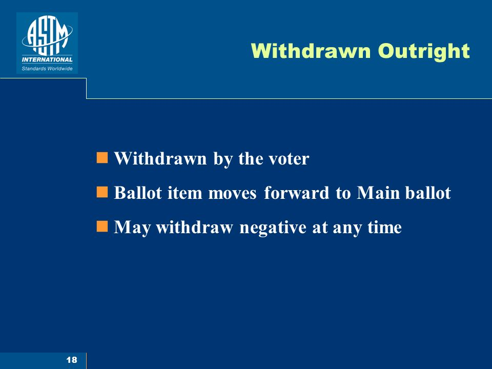 18 Withdrawn Outright Withdrawn by the voter Ballot item moves forward to Main ballot May withdraw negative at any time