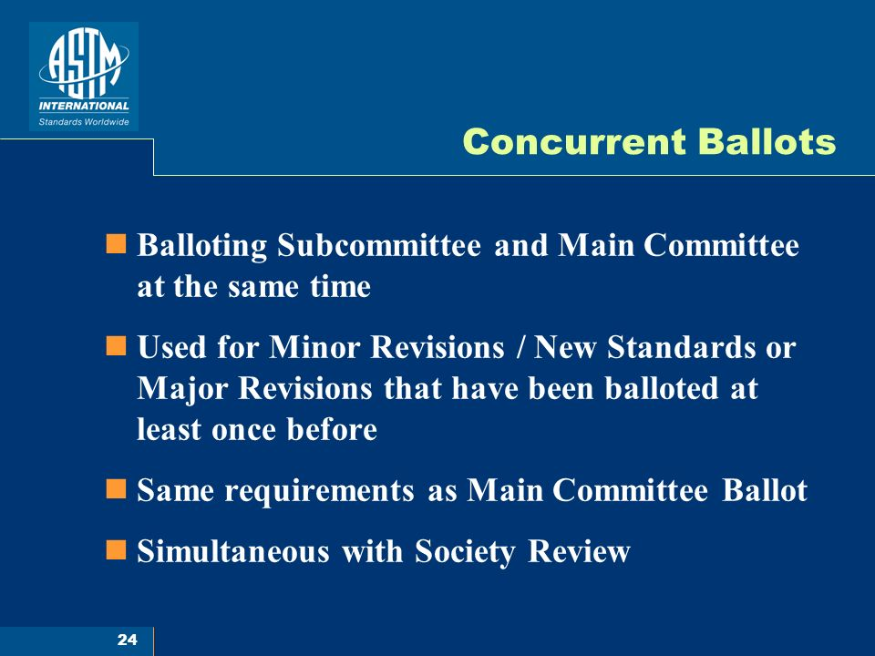 24 Concurrent Ballots Balloting Subcommittee and Main Committee at the same time Used for Minor Revisions / New Standards or Major Revisions that have been balloted at least once before Same requirements as Main Committee Ballot Simultaneous with Society Review