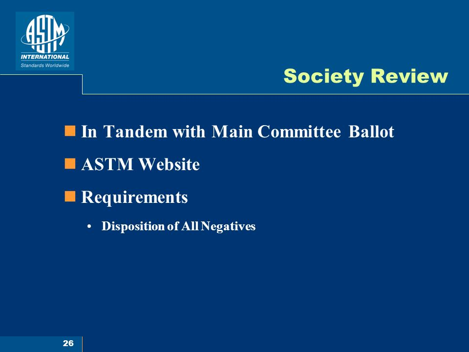 26 Society Review In Tandem with Main Committee Ballot ASTM Website Requirements Disposition of All Negatives