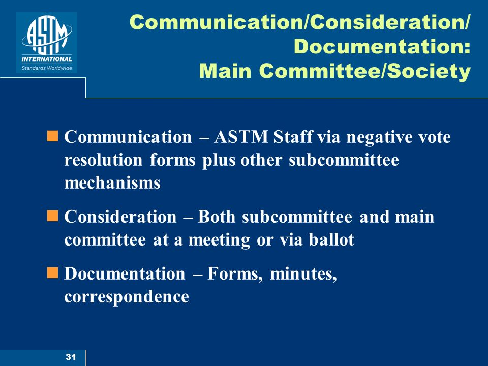 31 Communication/Consideration/ Documentation: Main Committee/Society Communication – ASTM Staff via negative vote resolution forms plus other subcommittee mechanisms Consideration – Both subcommittee and main committee at a meeting or via ballot Documentation – Forms, minutes, correspondence