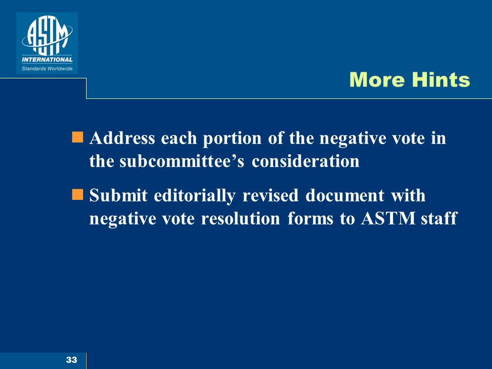 33 More Hints Address each portion of the negative vote in the subcommittees consideration Submit editorially revised document with negative vote resolution forms to ASTM staff