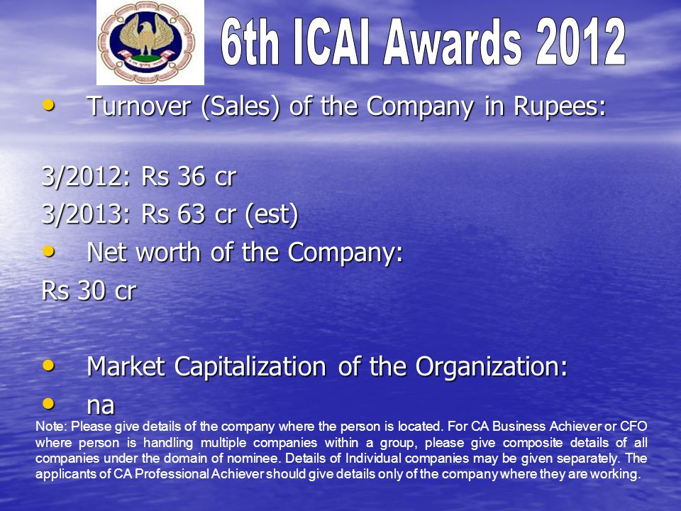 Turnover (Sales) of the Company in Rupees: Turnover (Sales) of the Company in Rupees: 3/2012: Rs 36 cr 3/2013: Rs 63 cr (est) Net worth of the Company: Net worth of the Company: Rs 30 cr Market Capitalization of the Organization: Market Capitalization of the Organization: na na Note: Please give details of the company where the person is located.