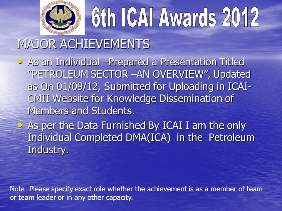 MAJOR ACHIEVEMENTS As an Individual –Prepared a Presentation Titled PETROLEUM SECTOR –AN OVERVIEW, Updated as On 01/09/12, Submitted for Uploading in ICAI- CMII Website for Knowledge Dissemination of Members and Students.