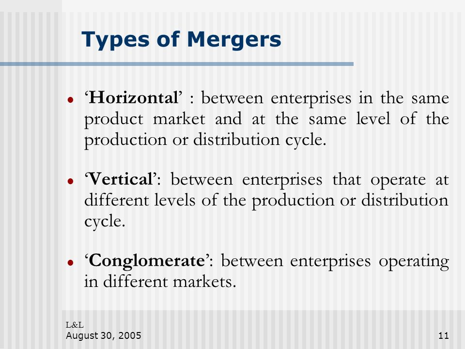 L&L August 30, 200511 Types of Mergers Horizontal : between enterprises in the same product market and at the same level of the production or distribution cycle.