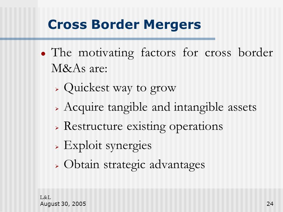 L&L August 30, 200524 Cross Border Mergers The motivating factors for cross border M&As are: Quickest way to grow Acquire tangible and intangible assets Restructure existing operations Exploit synergies Obtain strategic advantages