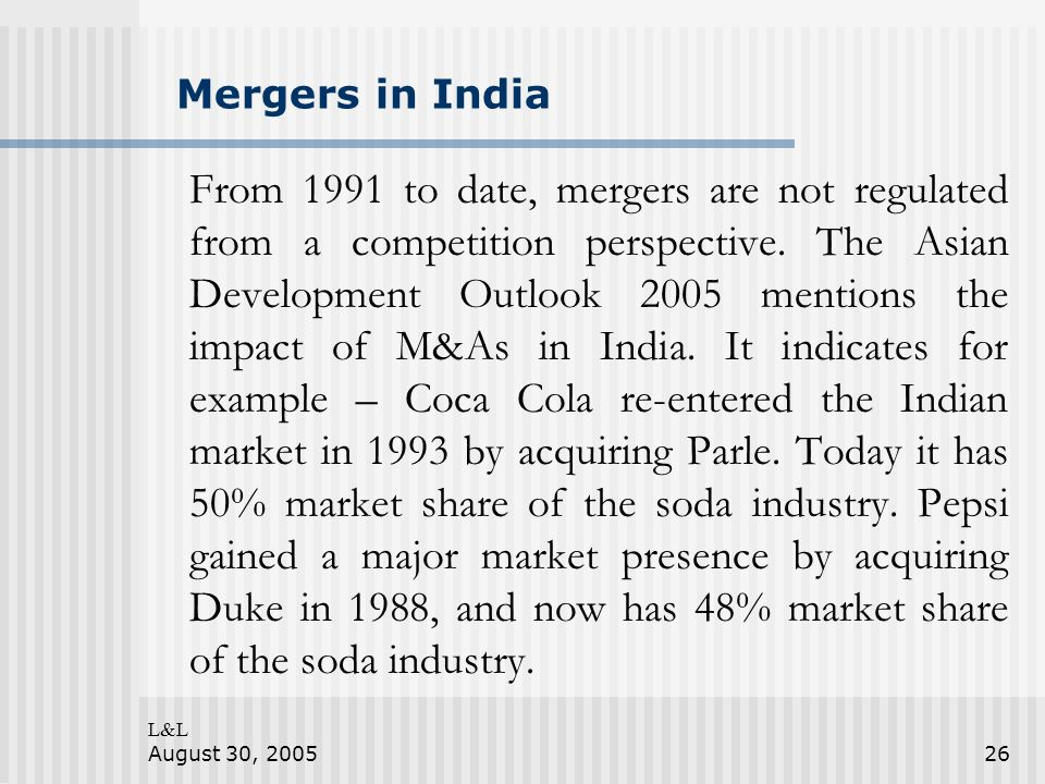 L&L August 30, 200526 Mergers in India From 1991 to date, mergers are not regulated from a competition perspective.