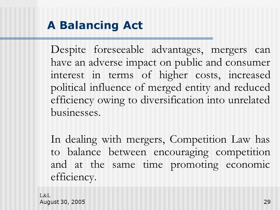 L&L August 30, 200529 A Balancing Act Despite foreseeable advantages, mergers can have an adverse impact on public and consumer interest in terms of higher costs, increased political influence of merged entity and reduced efficiency owing to diversification into unrelated businesses.