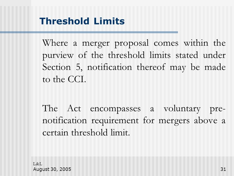 L&L August 30, 200531 Threshold Limits Where a merger proposal comes within the purview of the threshold limits stated under Section 5, notification thereof may be made to the CCI.