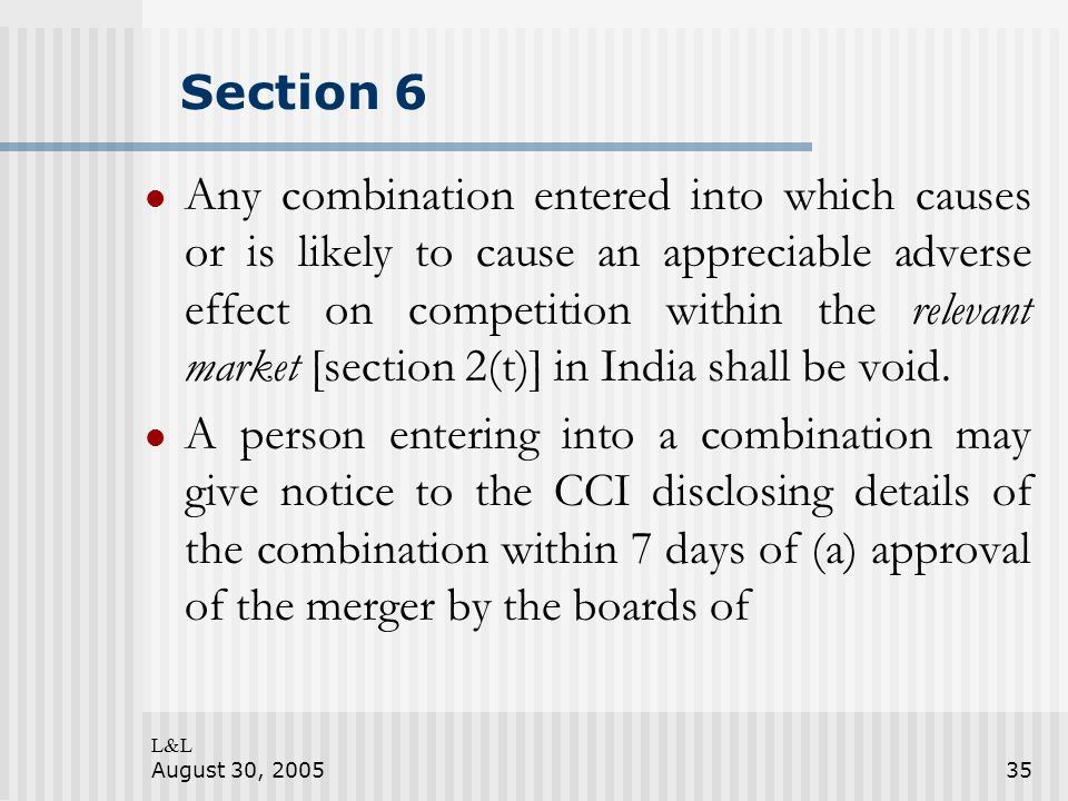 L&L August 30, 200535 Section 6 Any combination entered into which causes or is likely to cause an appreciable adverse effect on competition within the relevant market [section 2(t)] in India shall be void.