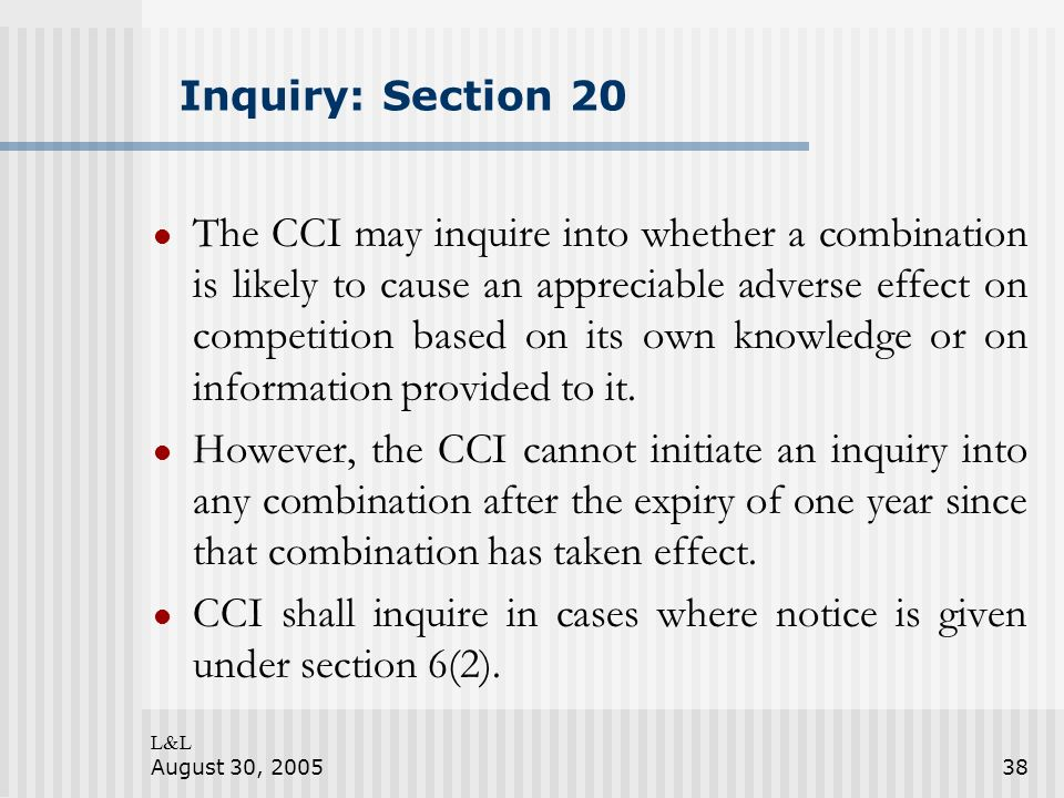L&L August 30, 200538 Inquiry: Section 20 The CCI may inquire into whether a combination is likely to cause an appreciable adverse effect on competition based on its own knowledge or on information provided to it.