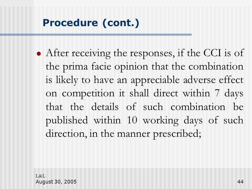 L&L August 30, 200544 Procedure (cont.) After receiving the responses, if the CCI is of the prima facie opinion that the combination is likely to have an appreciable adverse effect on competition it shall direct within 7 days that the details of such combination be published within 10 working days of such direction, in the manner prescribed;