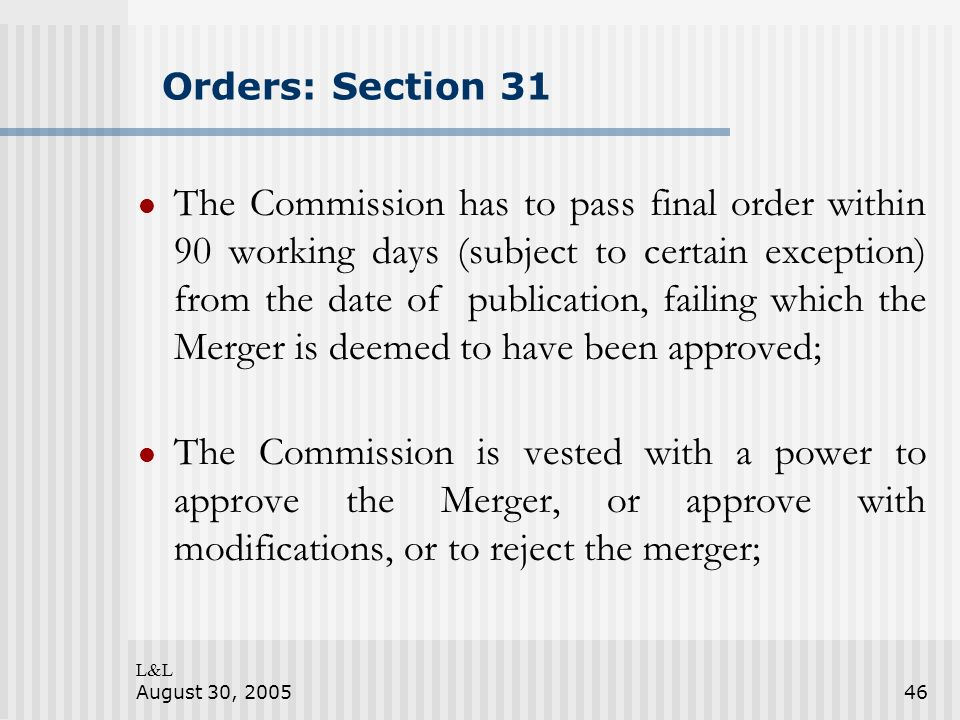 L&L August 30, 200546 Orders: Section 31 The Commission has to pass final order within 90 working days (subject to certain exception) from the date of publication, failing which the Merger is deemed to have been approved; The Commission is vested with a power to approve the Merger, or approve with modifications, or to reject the merger;