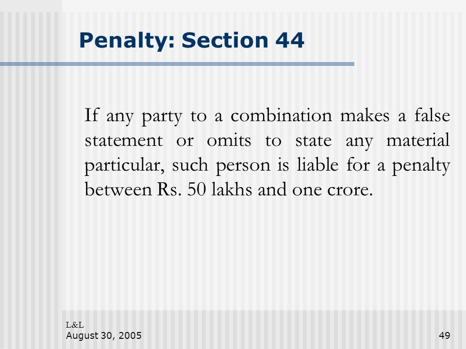 L&L August 30, 200549 Penalty: Section 44 If any party to a combination makes a false statement or omits to state any material particular, such person is liable for a penalty between Rs.