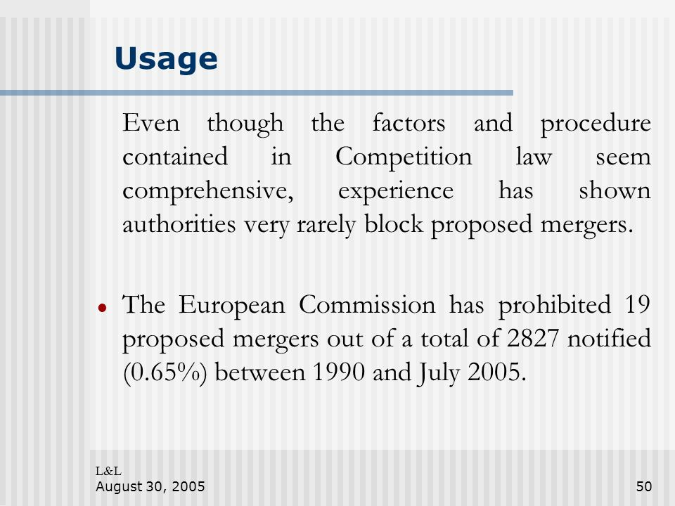 L&L August 30, 200550 Usage Even though the factors and procedure contained in Competition law seem comprehensive, experience has shown authorities very rarely block proposed mergers.