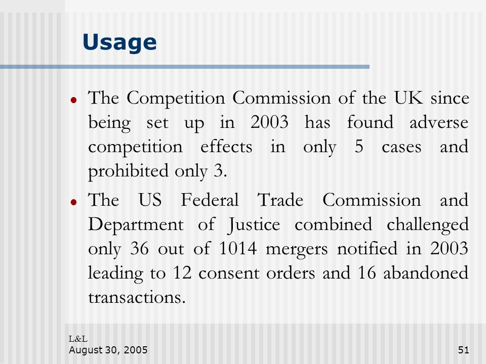 L&L August 30, 200551 Usage The Competition Commission of the UK since being set up in 2003 has found adverse competition effects in only 5 cases and prohibited only 3.