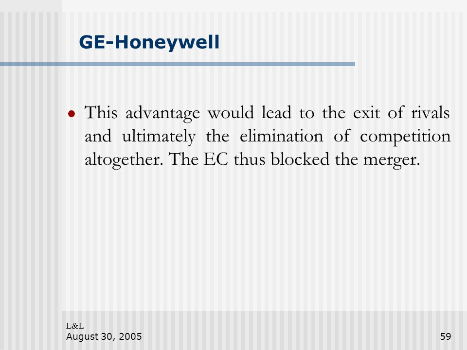 L&L August 30, 200559 GE-Honeywell This advantage would lead to the exit of rivals and ultimately the elimination of competition altogether.