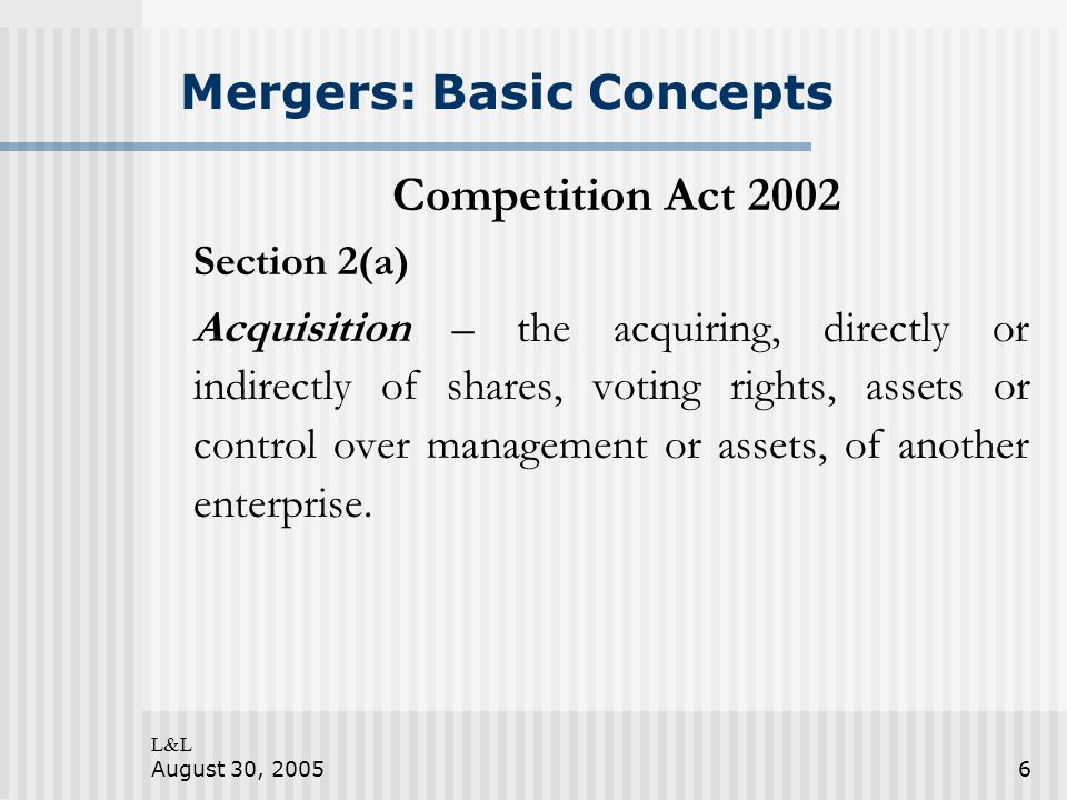 L&L August 30, 20056 Mergers: Basic Concepts Competition Act 2002 Section 2(a) Acquisition – the acquiring, directly or indirectly of shares, voting rights, assets or control over management or assets, of another enterprise.