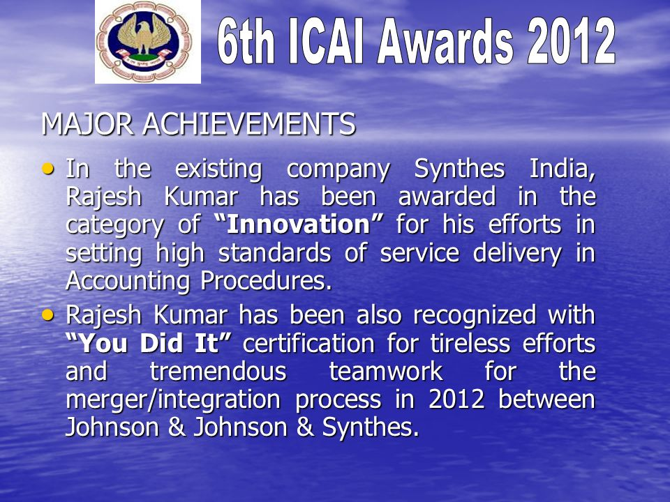 MAJOR ACHIEVEMENTS In the existing company Synthes India, Rajesh Kumar has been awarded in the category of Innovation for his efforts in setting high standards of service delivery in Accounting Procedures.