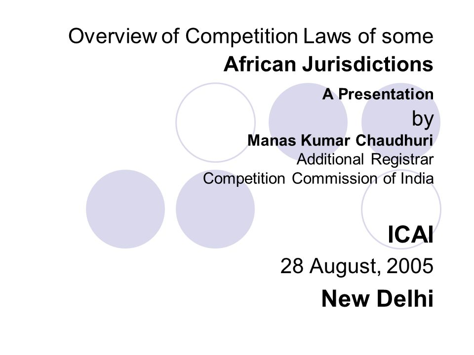 Overview of Competition Laws of some African Jurisdictions A Presentation by Manas Kumar Chaudhuri Additional Registrar Competition Commission of India ICAI 28 August, 2005 New Delhi