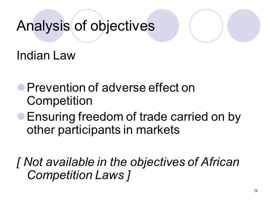14 Analysis of objectives Indian Law Prevention of adverse effect on Competition Ensuring freedom of trade carried on by other participants in markets [ Not available in the objectives of African Competition Laws ]