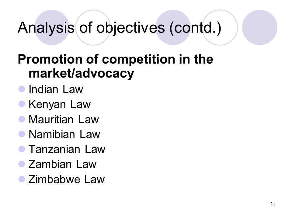 15 Analysis of objectives (contd.) Promotion of competition in the market/advocacy Indian Law Kenyan Law Mauritian Law Namibian Law Tanzanian Law Zambian Law Zimbabwe Law