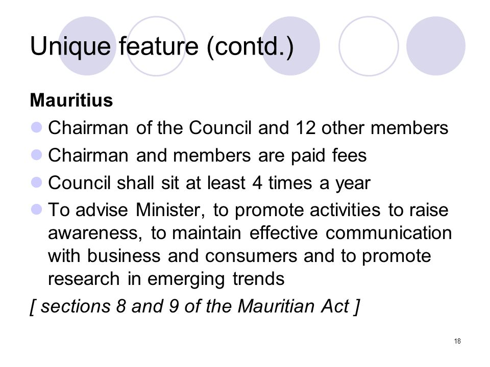 18 Unique feature (contd.) Mauritius Chairman of the Council and 12 other members Chairman and members are paid fees Council shall sit at least 4 times a year To advise Minister, to promote activities to raise awareness, to maintain effective communication with business and consumers and to promote research in emerging trends [ sections 8 and 9 of the Mauritian Act ]